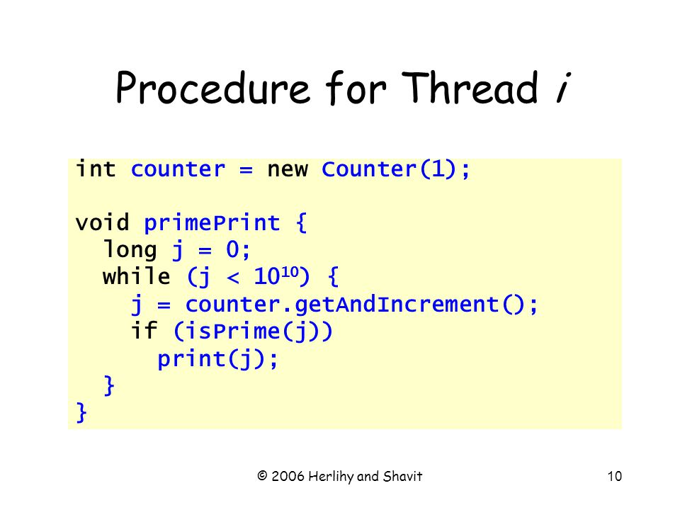 © 2006 Herlihy and Shavit10 Procedure for Thread i int counter = new Counter(1); void primePrint { long j = 0; while (j < 10 10 ) { j = counter.getAndIncrement(); if (isPrime(j)) print(j); }