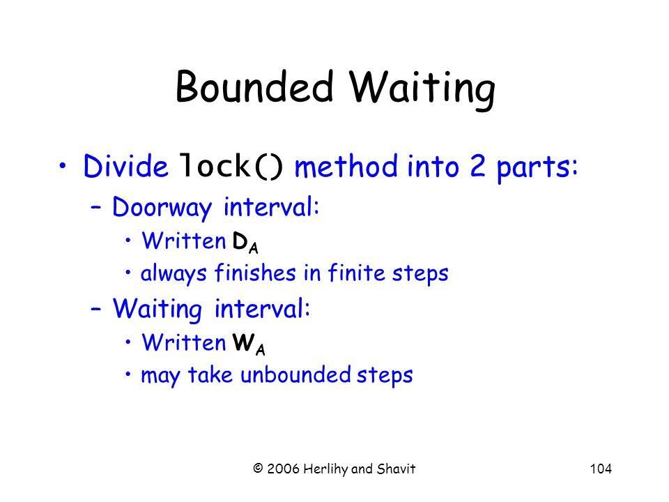 © 2006 Herlihy and Shavit104 Bounded Waiting Divide lock() method into 2 parts: –Doorway interval: Written D A always finishes in finite steps –Waiting interval: Written W A may take unbounded steps