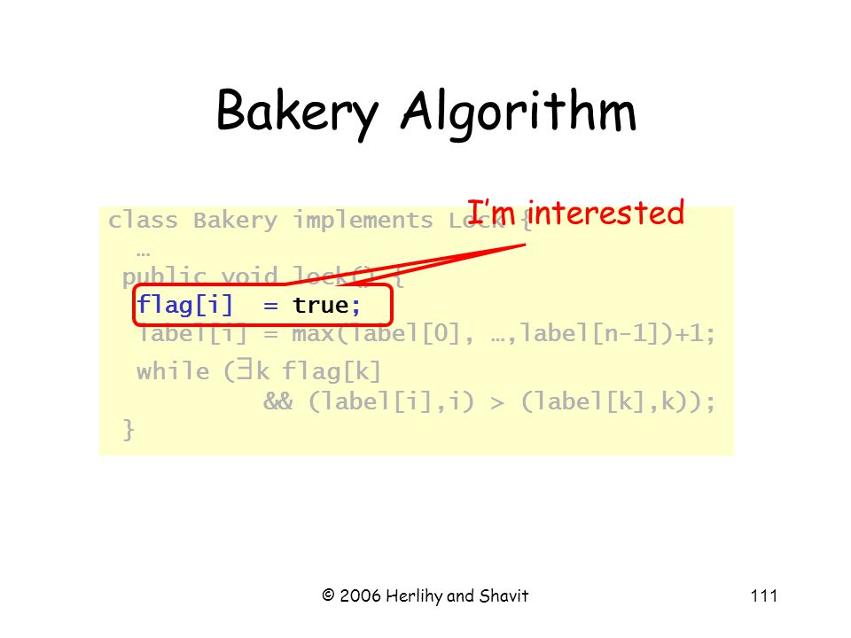 © 2006 Herlihy and Shavit111 Bakery Algorithm class Bakery implements Lock { … public void lock() { flag[i] = true; label[i] = max(label[0], …,label[n-1])+1; while (  k flag[k] && (label[i],i) > (label[k],k)); } I'm interested