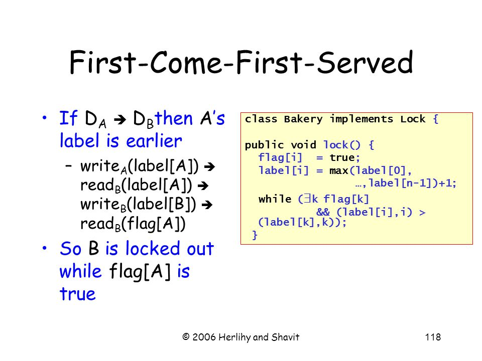 © 2006 Herlihy and Shavit118 First-Come-First-Served If D A  D B then A's label is earlier –write A (label[A])  read B (label[A])  write B (label[B])  read B (flag[A]) So B is locked out while flag[A] is true class Bakery implements Lock { public void lock() { flag[i] = true; label[i] = max(label[0], …,label[n-1])+1; while (  k flag[k] && (label[i],i) > (label[k],k)); }