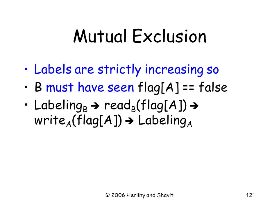 © 2006 Herlihy and Shavit121 Mutual Exclusion Labels are strictly increasing so B must have seen flag[A] == false Labeling B  read B (flag[A])  write A (flag[A])  Labeling A