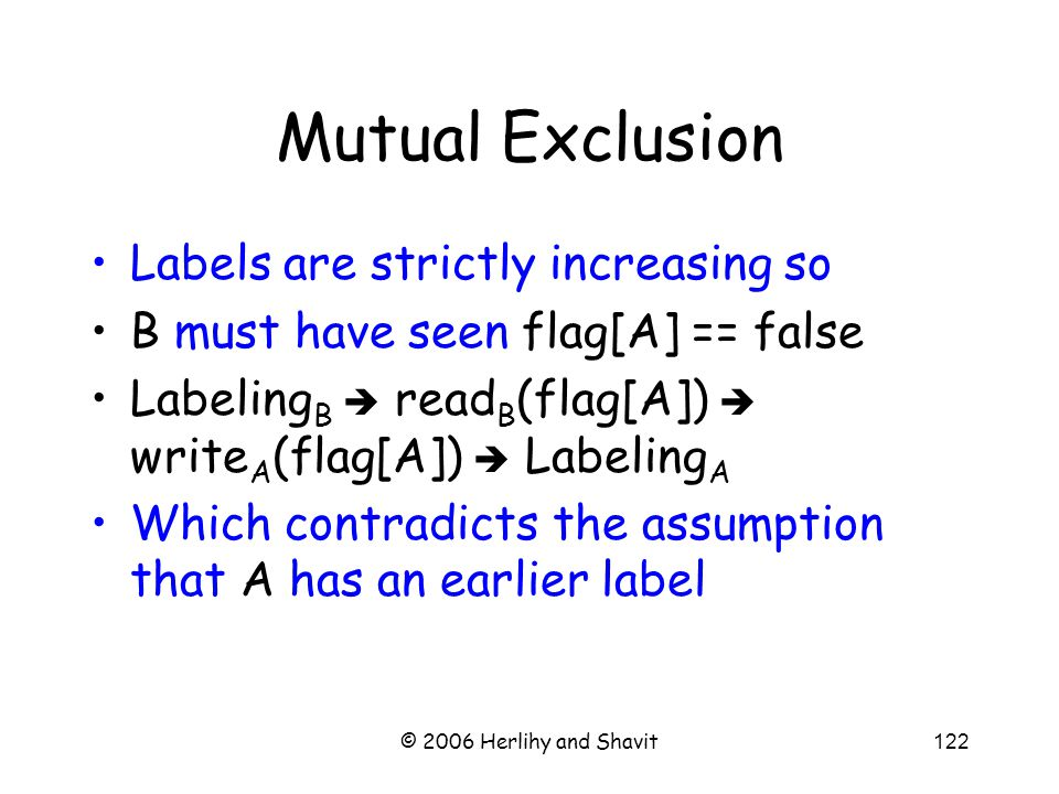 © 2006 Herlihy and Shavit122 Mutual Exclusion Labels are strictly increasing so B must have seen flag[A] == false Labeling B  read B (flag[A])  write A (flag[A])  Labeling A Which contradicts the assumption that A has an earlier label