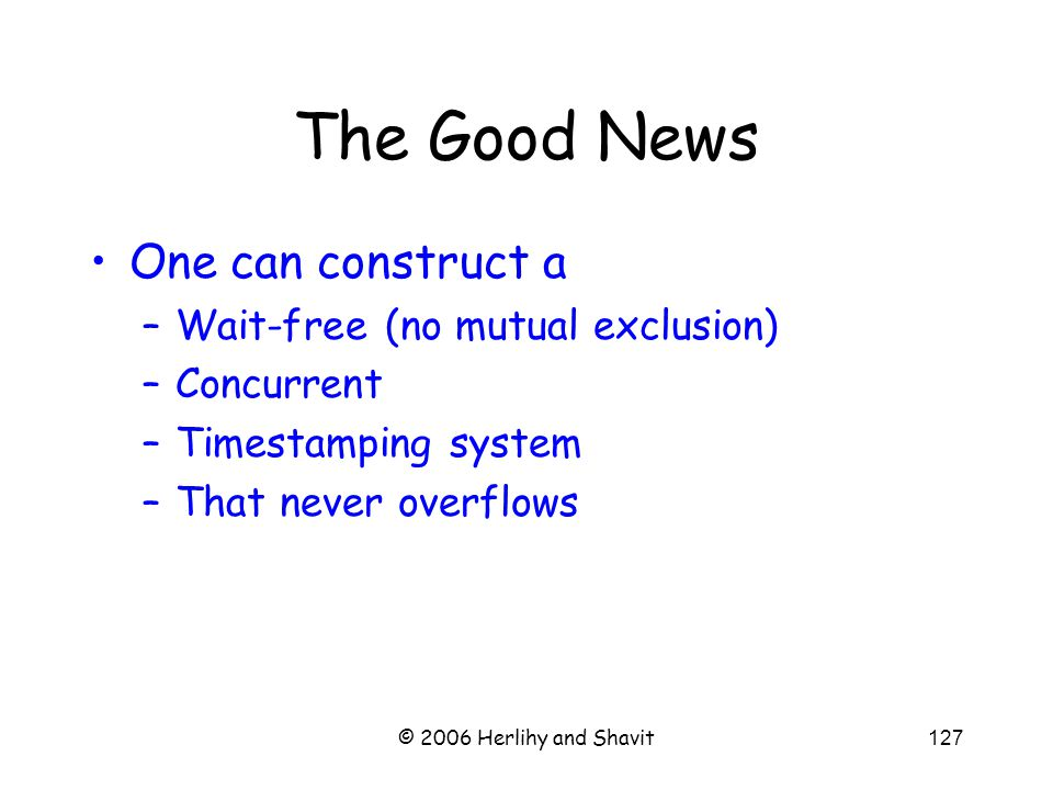 © 2006 Herlihy and Shavit127 One can construct a –Wait-free (no mutual exclusion) –Concurrent –Timestamping system –That never overflows The Good News