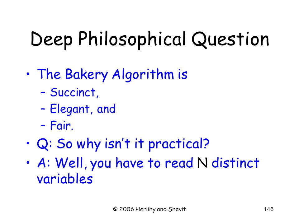 © 2006 Herlihy and Shavit146 Deep Philosophical Question The Bakery Algorithm is –Succinct, –Elegant, and –Fair.