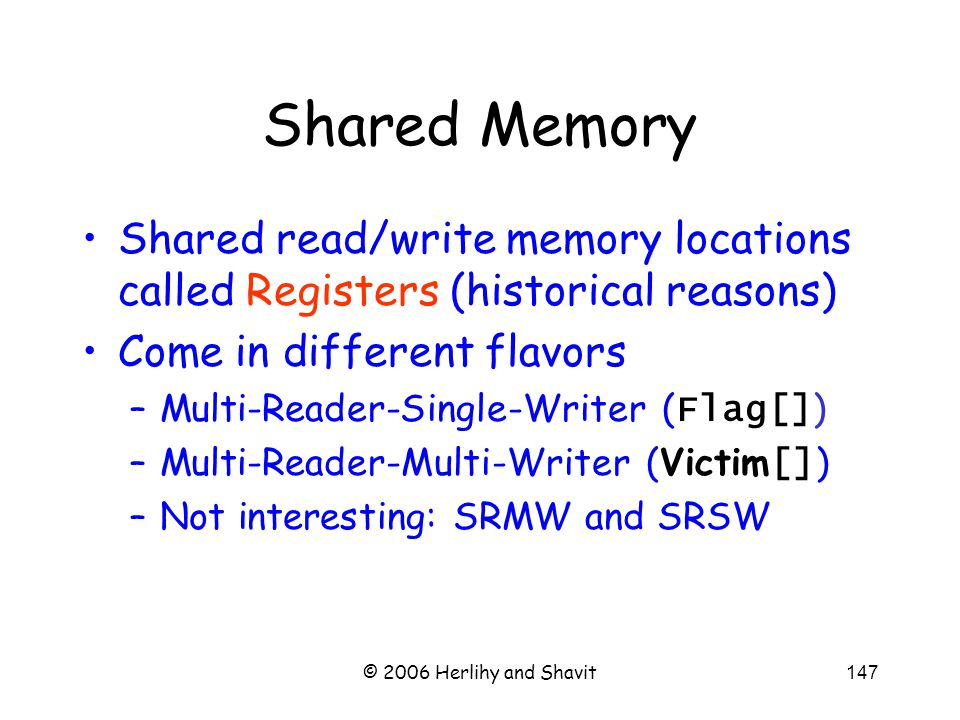 © 2006 Herlihy and Shavit147 Shared Memory Shared read/write memory locations called Registers (historical reasons) Come in different flavors –Multi-Reader-Single-Writer ( Flag[] ) –Multi-Reader-Multi-Writer (Victim [] ) –Not interesting: SRMW and SRSW