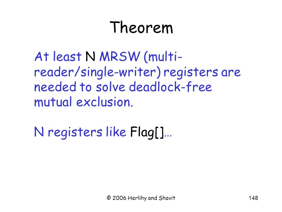 © 2006 Herlihy and Shavit148 Theorem At least N MRSW (multi- reader/single-writer) registers are needed to solve deadlock-free mutual exclusion.