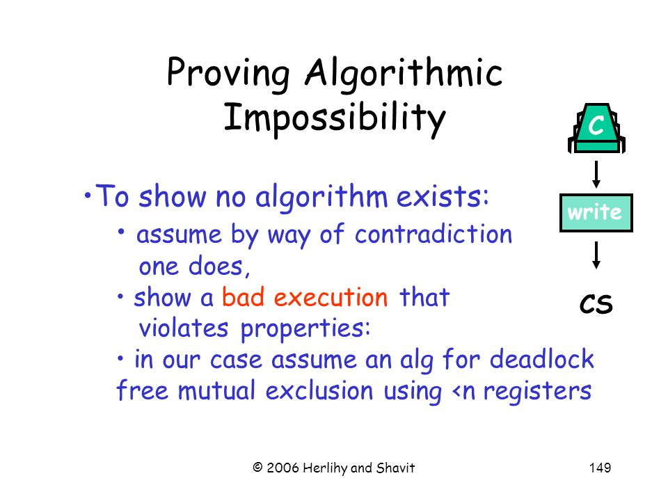 © 2006 Herlihy and Shavit149 Proving Algorithmic Impossibility CS write C To show no algorithm exists: assume by way of contradiction one does, show a bad execution that violates properties: in our case assume an alg for deadlock free mutual exclusion using <n registers