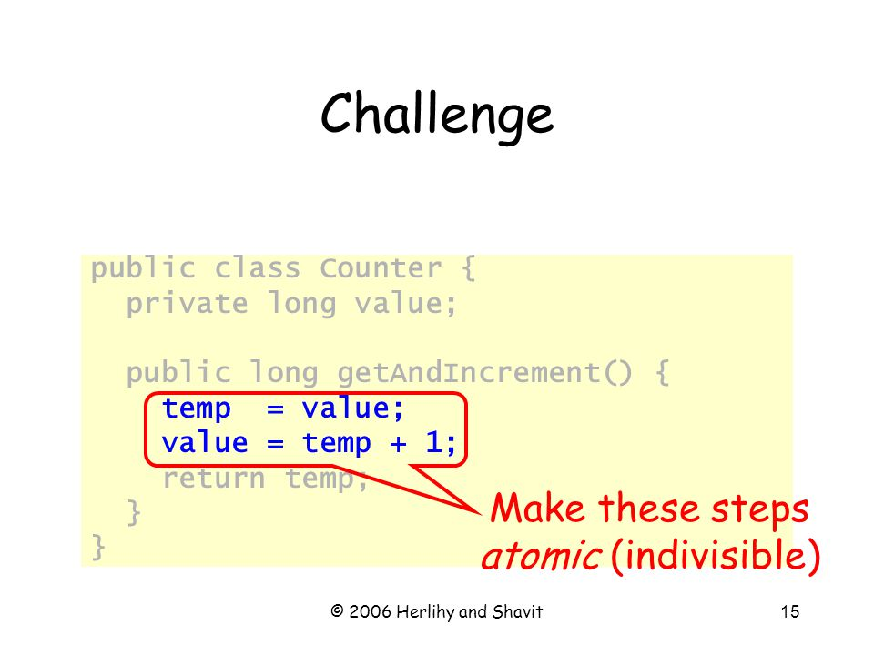© 2006 Herlihy and Shavit15 Challenge public class Counter { private long value; public long getAndIncrement() { temp = value; value = temp + 1; return temp; } Make these steps atomic (indivisible)