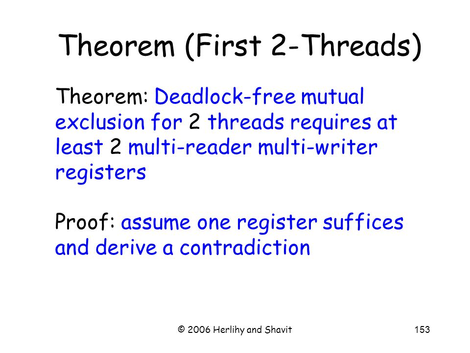 © 2006 Herlihy and Shavit153 Theorem (First 2-Threads) Theorem: Deadlock-free mutual exclusion for 2 threads requires at least 2 multi-reader multi-writer registers Proof: assume one register suffices and derive a contradiction