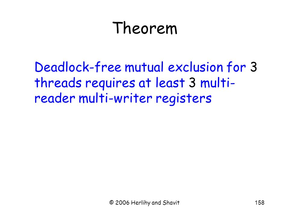 © 2006 Herlihy and Shavit158 Theorem Deadlock-free mutual exclusion for 3 threads requires at least 3 multi- reader multi-writer registers