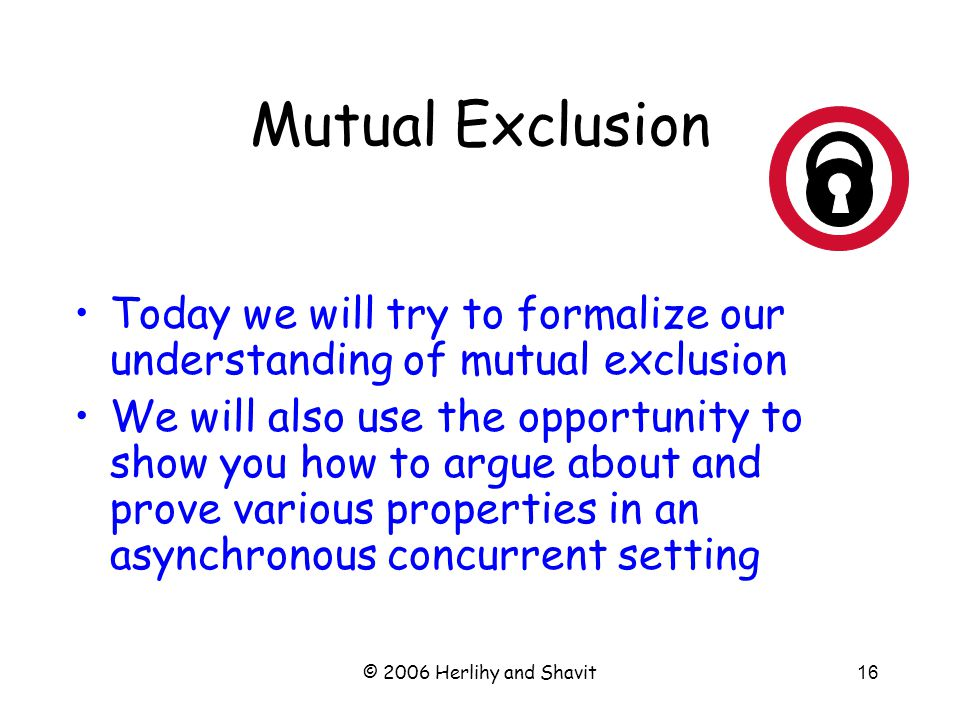 © 2006 Herlihy and Shavit16 Mutual Exclusion Today we will try to formalize our understanding of mutual exclusion We will also use the opportunity to show you how to argue about and prove various properties in an asynchronous concurrent setting