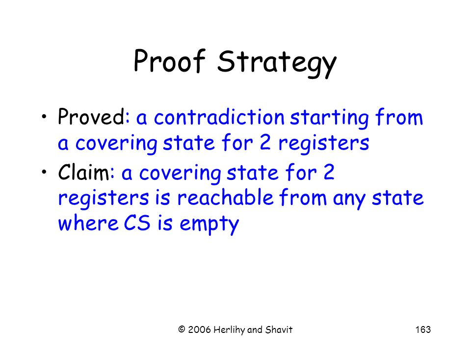 © 2006 Herlihy and Shavit163 Proof Strategy Proved: a contradiction starting from a covering state for 2 registers Claim: a covering state for 2 registers is reachable from any state where CS is empty