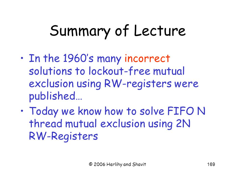 © 2006 Herlihy and Shavit169 Summary of Lecture In the 1960's many incorrect solutions to lockout-free mutual exclusion using RW-registers were published… Today we know how to solve FIFO N thread mutual exclusion using 2N RW-Registers