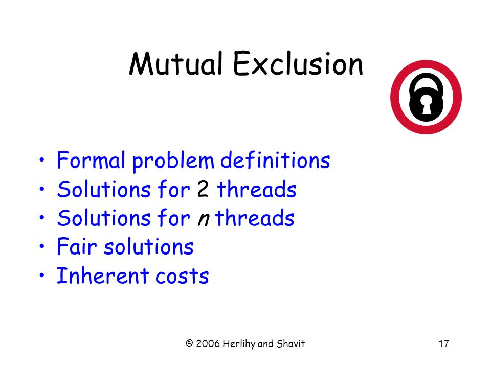 © 2006 Herlihy and Shavit17 Mutual Exclusion Formal problem definitions Solutions for 2 threads Solutions for n threads Fair solutions Inherent costs
