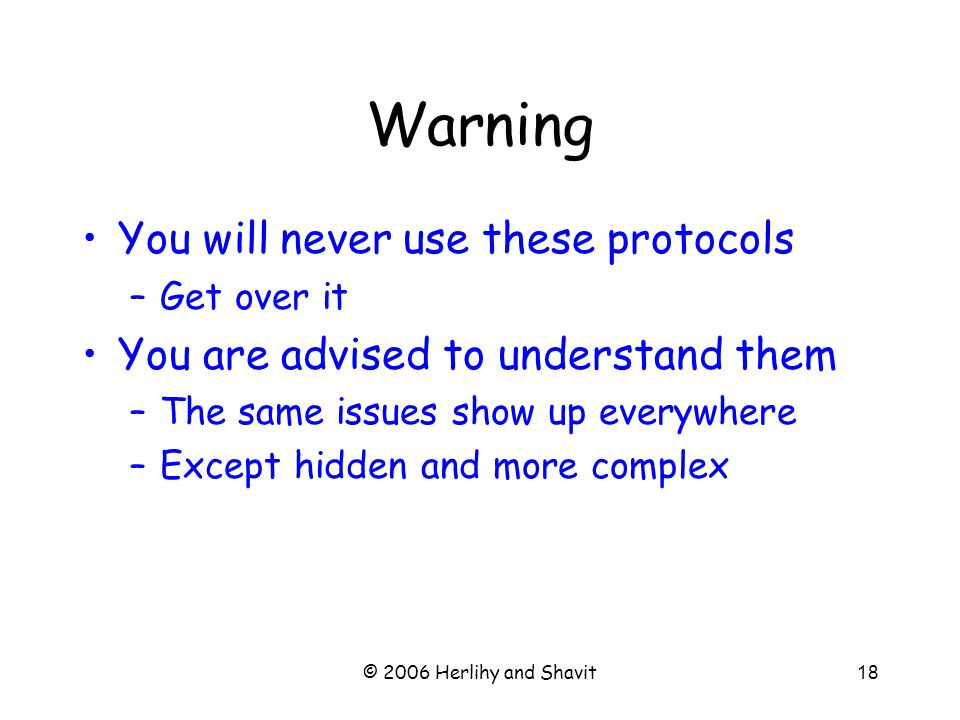 © 2006 Herlihy and Shavit18 Warning You will never use these protocols –Get over it You are advised to understand them –The same issues show up everywhere –Except hidden and more complex