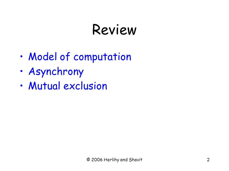 © 2006 Herlihy and Shavit2 Review Model of computation Asynchrony Mutual exclusion