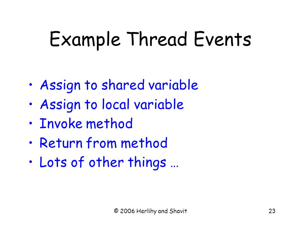 © 2006 Herlihy and Shavit23 Assign to shared variable Assign to local variable Invoke method Return from method Lots of other things … Example Thread Events
