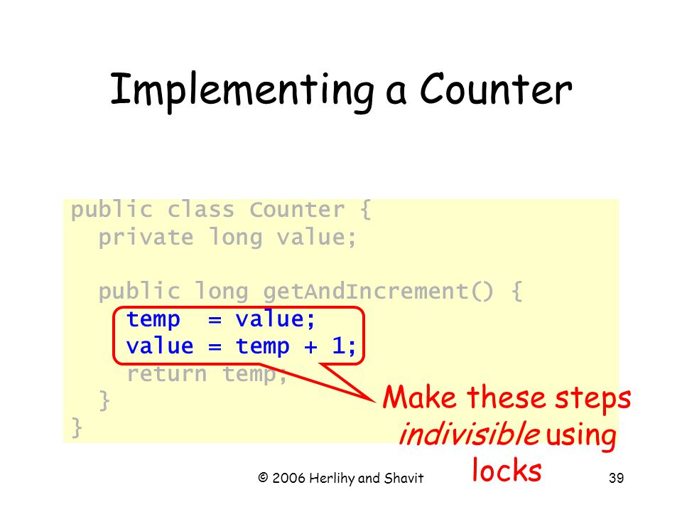 © 2006 Herlihy and Shavit39 Implementing a Counter public class Counter { private long value; public long getAndIncrement() { temp = value; value = temp + 1; return temp; } Make these steps indivisible using locks