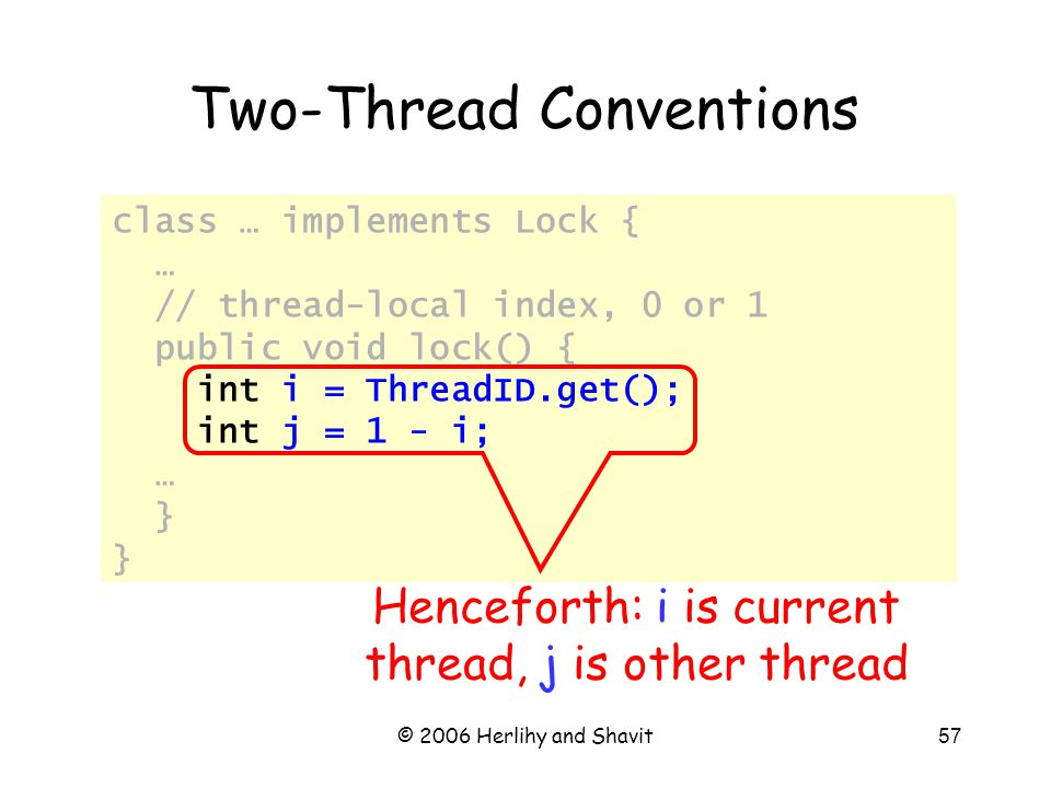 © 2006 Herlihy and Shavit57 class … implements Lock { … // thread-local index, 0 or 1 public void lock() { int i = ThreadID.get(); int j = 1 - i; … } Two-Thread Conventions Henceforth: i is current thread, j is other thread