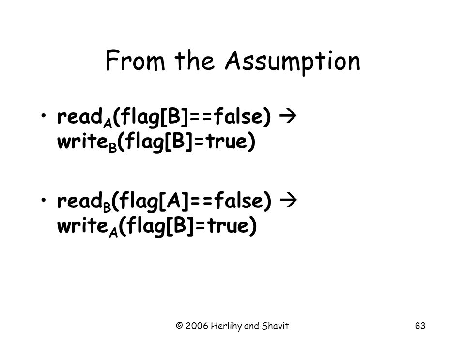 © 2006 Herlihy and Shavit63 read A (flag[B]==false)  write B (flag[B]=true) read B (flag[A]==false)  write A (flag[B]=true) From the Assumption