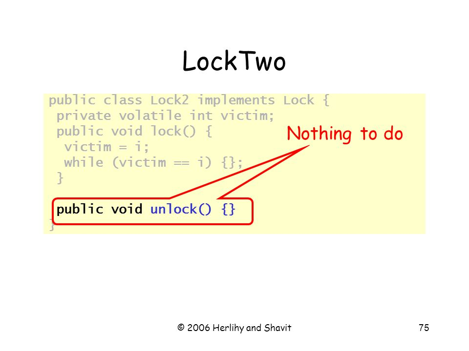 © 2006 Herlihy and Shavit75 LockTwo public class Lock2 implements Lock { private volatile int victim; public void lock() { victim = i; while (victim == i) {}; } public void unlock() {} } Nothing to do
