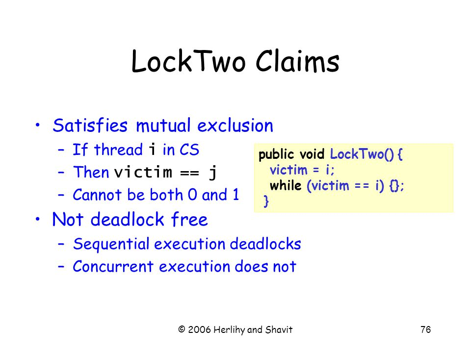 © 2006 Herlihy and Shavit76 public void LockTwo() { victim = i; while (victim == i) {}; } LockTwo Claims Satisfies mutual exclusion –If thread i in CS –Then victim == j –Cannot be both 0 and 1 Not deadlock free –Sequential execution deadlocks –Concurrent execution does not