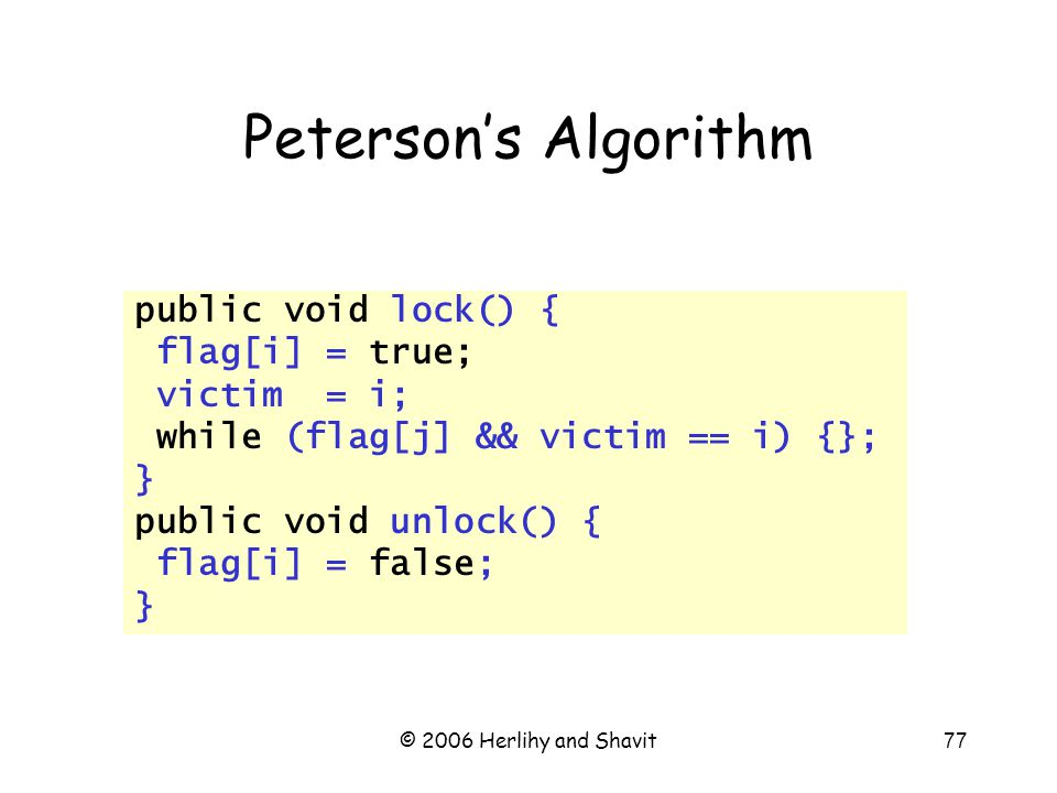 © 2006 Herlihy and Shavit77 Peterson's Algorithm public void lock() { flag[i] = true; victim = i; while (flag[j] && victim == i) {}; } public void unlock() { flag[i] = false; }