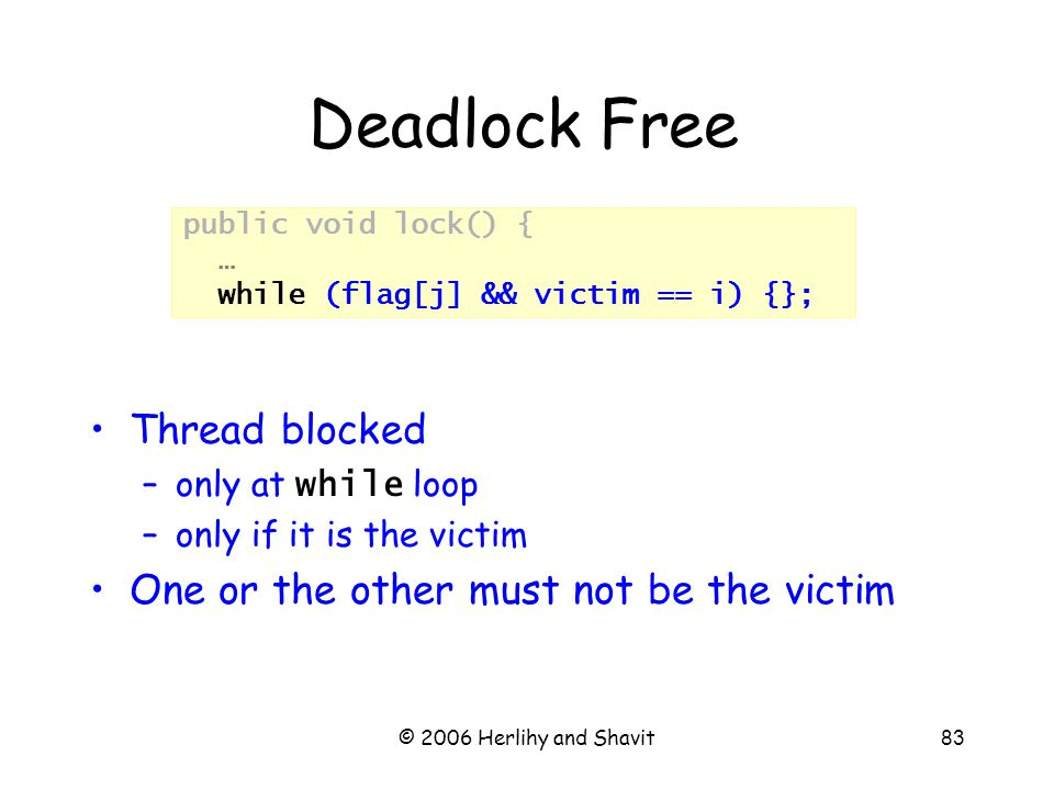 © 2006 Herlihy and Shavit83 Deadlock Free Thread blocked –only at while loop –only if it is the victim One or the other must not be the victim public void lock() { … while (flag[j] && victim == i) {};