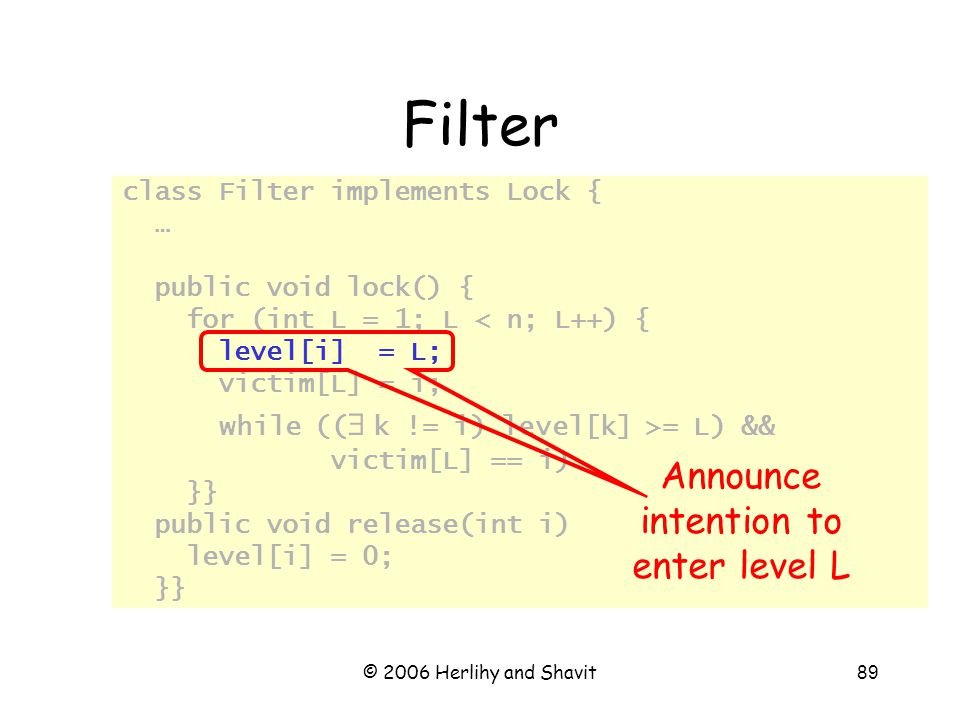© 2006 Herlihy and Shavit89 class Filter implements Lock { … public void lock() { for (int L = 1; L < n; L++) { level[i] = L; victim[L] = i; while ((   k != i) level[k] >= L) && victim[L] == i); // busy wait }} public void release(int i) { level[i] = 0; }} Filter Announce intention to enter level L