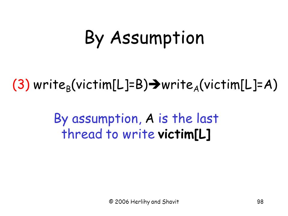 © 2006 Herlihy and Shavit98 By Assumption By assumption, A is the last thread to write victim[L] (3) write B (victim[L]=B)  write A (victim[L]=A)