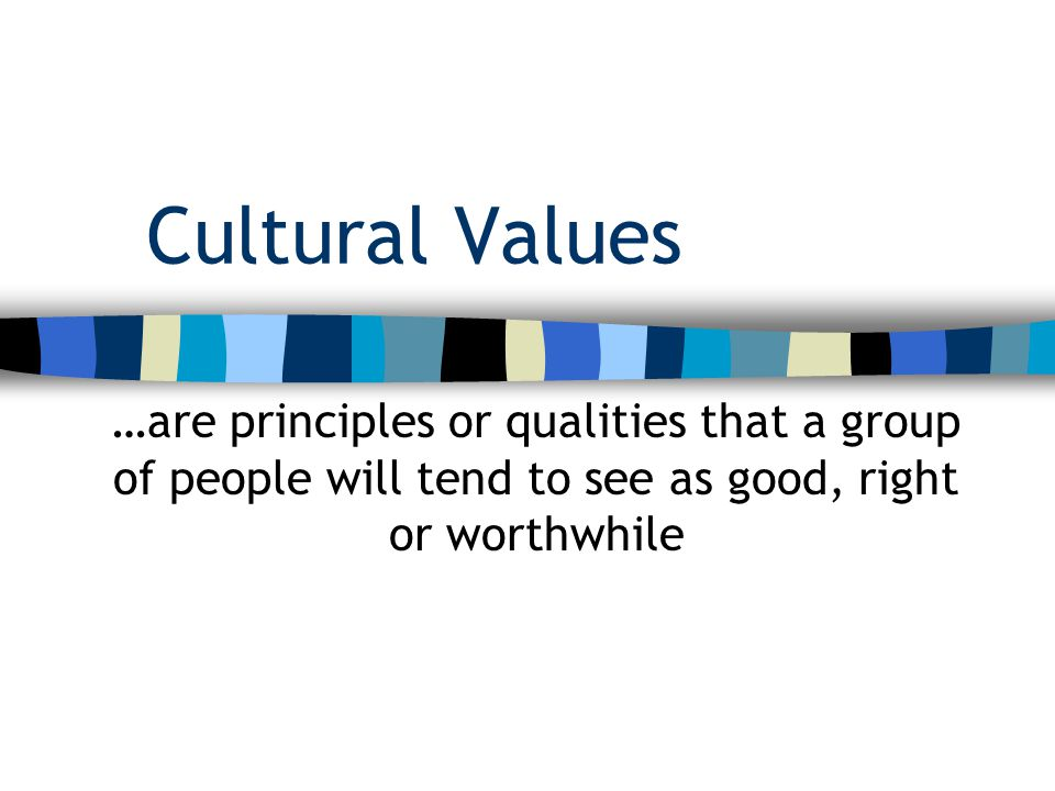 Cultural Values …are principles or qualities that a group of people will tend to see as good, right or worthwhile