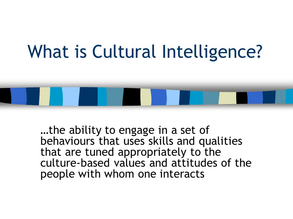 What is Cultural Intelligence? …the ability to engage in a set of behaviours that uses skills and qualities that are tuned appropriately to the cultur