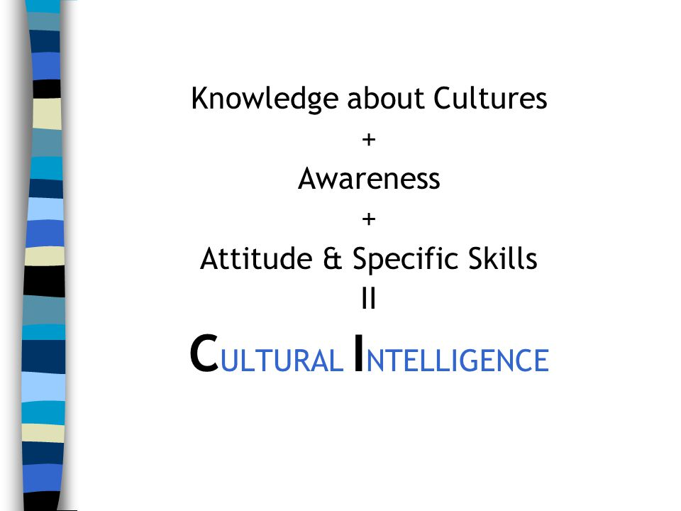 Knowledge about Cultures + Awareness + Attitude & Specific Skills II C ULTURAL I NTELLIGENCE