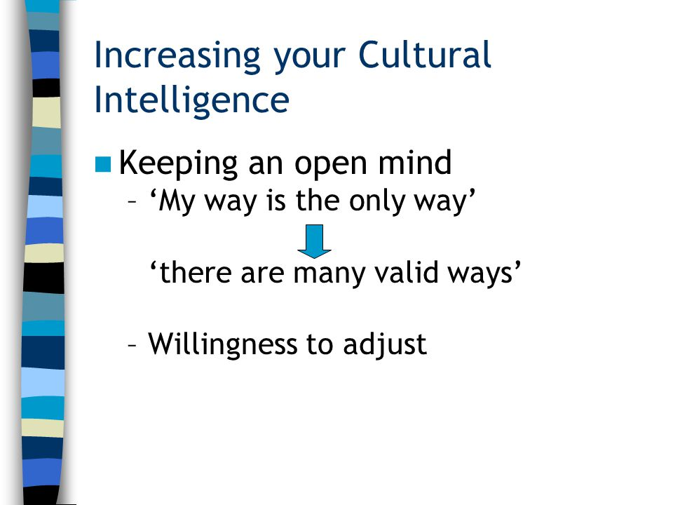 Increasing your Cultural Intelligence Keeping an open mind –'My way is the only way' 'there are many valid ways' –Willingness to adjust