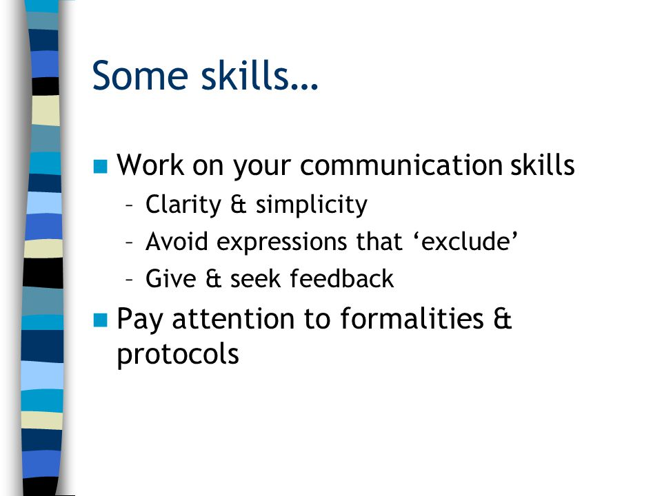 Some skills… Work on your communication skills –Clarity & simplicity –Avoid expressions that 'exclude' –Give & seek feedback Pay attention to formalit