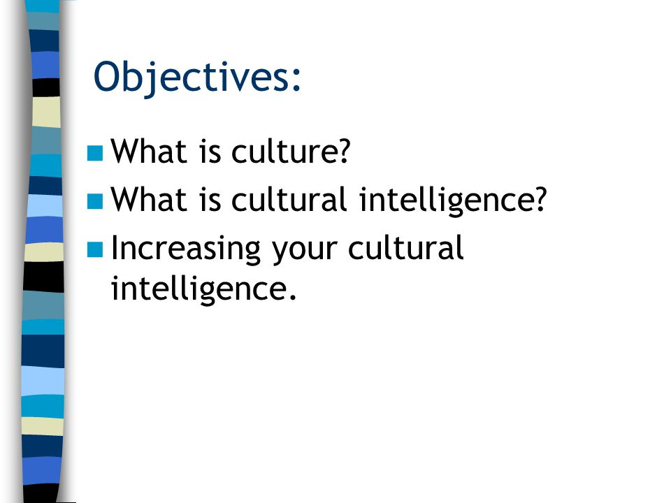 Objectives: What is culture? What is cultural intelligence? Increasing your cultural intelligence.
