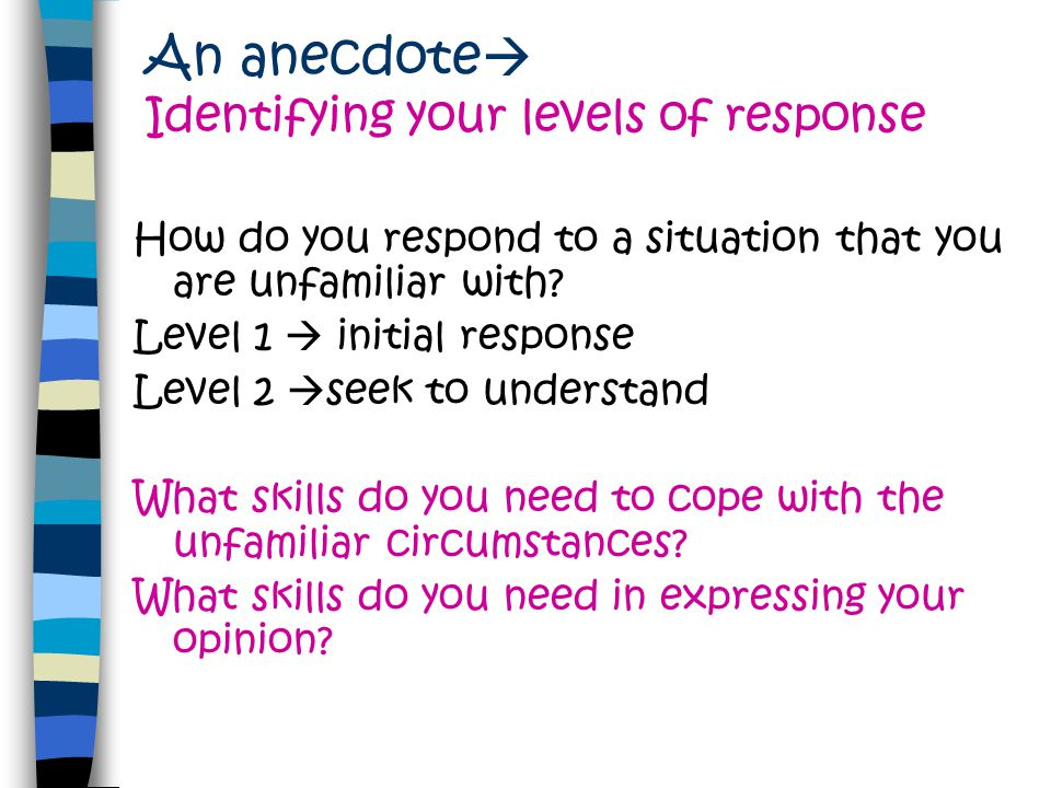 An anecdote  Identifying your levels of response How do you respond to a situation that you are unfamiliar with? Level 1  initial response Level 2 