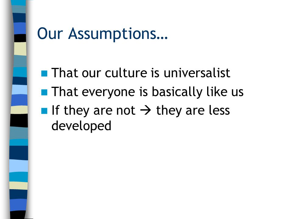Our Assumptions… That our culture is universalist That everyone is basically like us If they are not  they are less developed