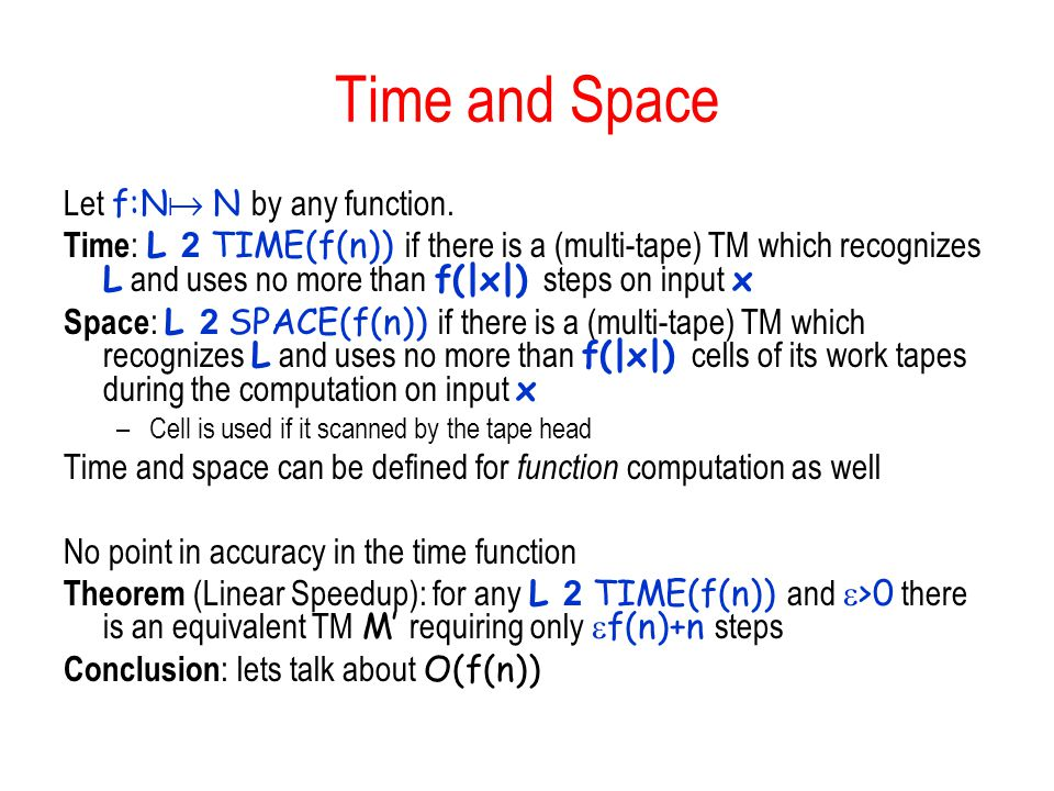 Time and Space Let f:N  N by any function. Time : L 2 TIME(f(n)) if there is a (multi-tape) TM which recognizes L and uses no more than f(|x|) steps