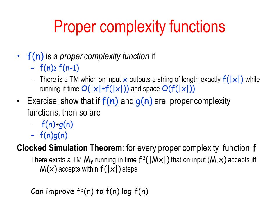Proper complexity functions f(n) is a proper complexity function if –f(n)≥ f(n-1) –There is a TM which on input x outputs a string of length exactly f