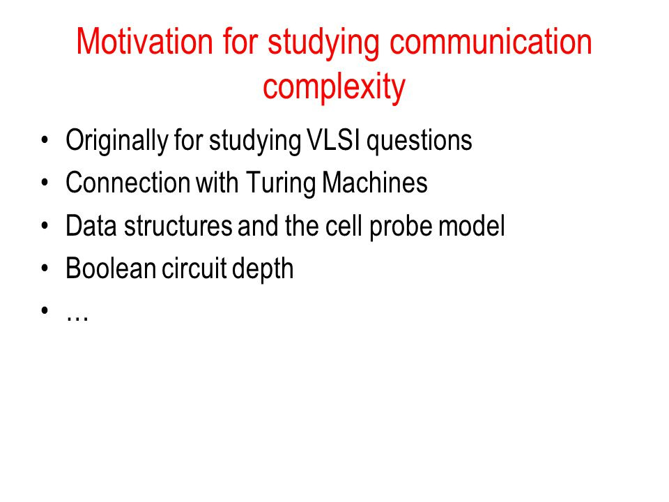 Motivation for studying communication complexity Originally for studying VLSI questions Connection with Turing Machines Data structures and the cell p