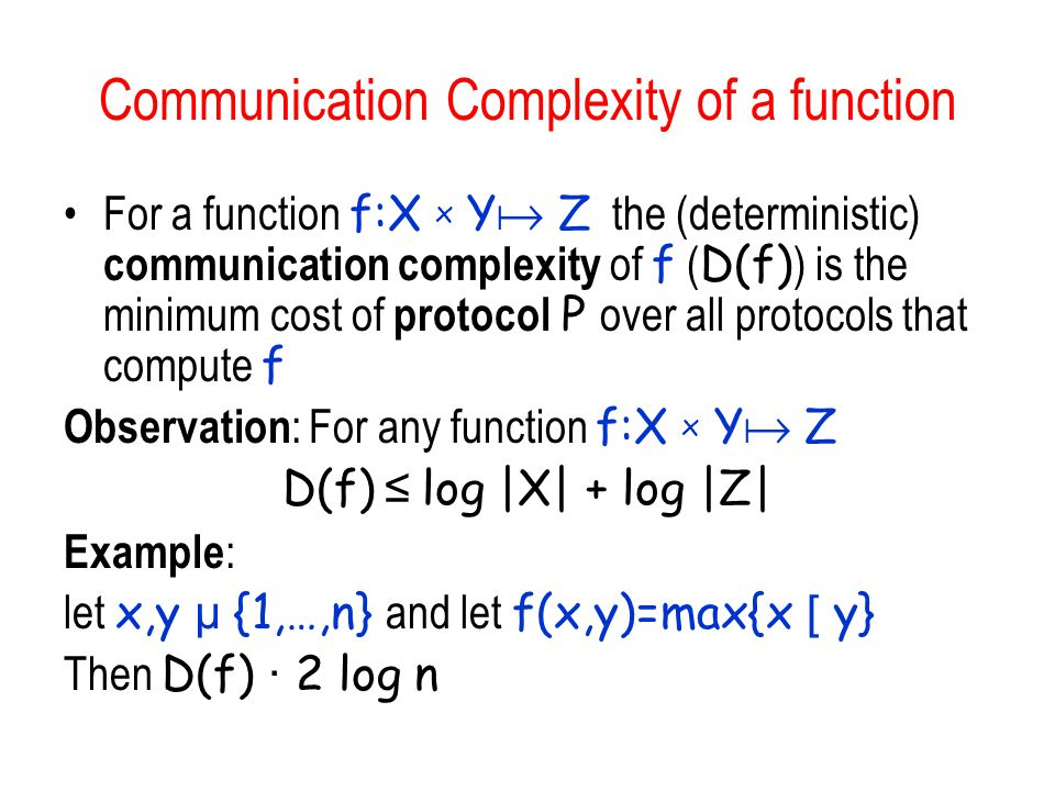 Communication Complexity of a function For a function f:X x Y  Z the (deterministic) communication complexity of f ( D(f) ) is the minimum cost of pr