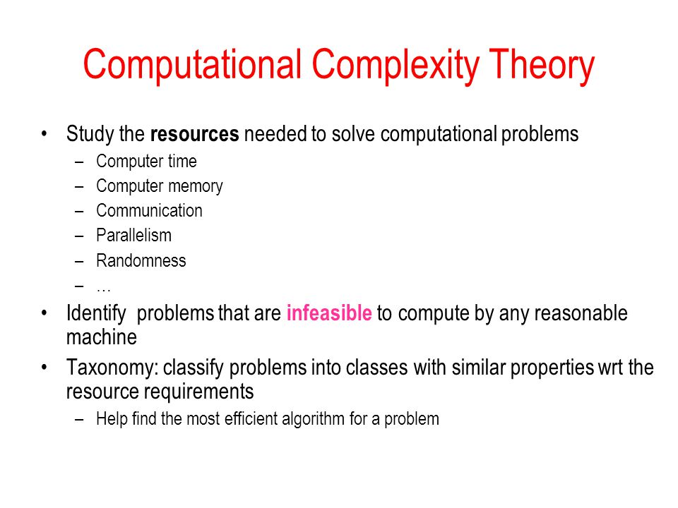 Computational Complexity Theory Study the resources needed to solve computational problems –Computer time –Computer memory –Communication –Parallelism –Randomness –… Identify problems that are infeasible to compute by any reasonable machine Taxonomy: classify problems into classes with similar properties wrt the resource requirements –Help find the most efficient algorithm for a problem