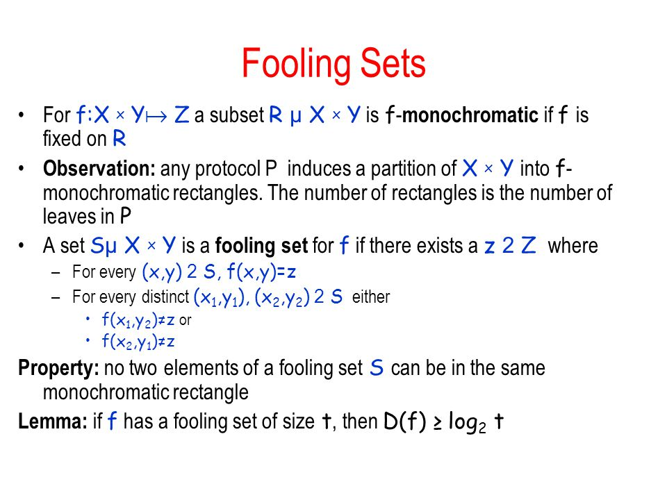 Fooling Sets For f:X x Y  Z a subset R µ X x Y is f - monochromatic if f is fixed on R Observation: any protocol P induces a partition of X x Y into f - monochromatic rectangles.