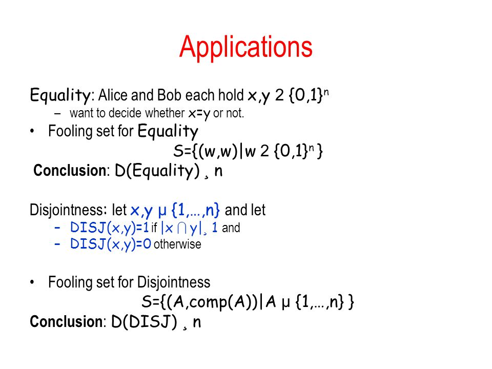 Applications Equality : Alice and Bob each hold x,y 2 {0,1} n –want to decide whether x=y or not. Fooling set for Equality S={(w,w)|w 2 {0,1} n } Conc