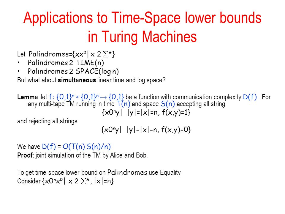 Applications to Time-Space lower bounds in Turing Machines Let Palindromes={xx R | x 2  *} Palindromes 2 TIME(n) Palindromes 2 SPACE(log n) But what