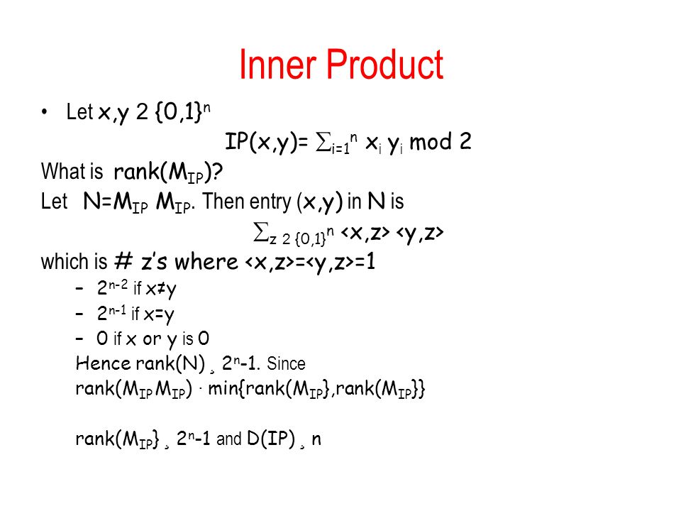 Inner Product Let x,y 2 {0,1} n IP(x,y)=  i=1 n x i y i mod 2 What is rank(M IP ).