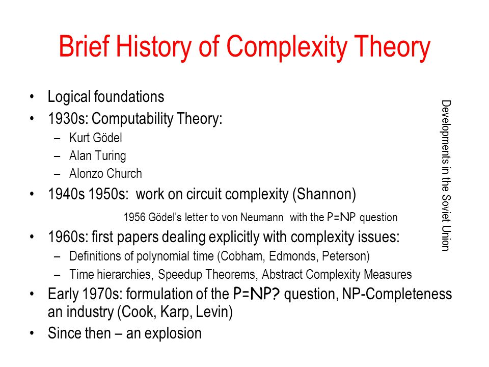 Brief History of Complexity Theory Logical foundations 1930s: Computability Theory: –Kurt Gödel –Alan Turing –Alonzo Church 1940s 1950s: work on circu