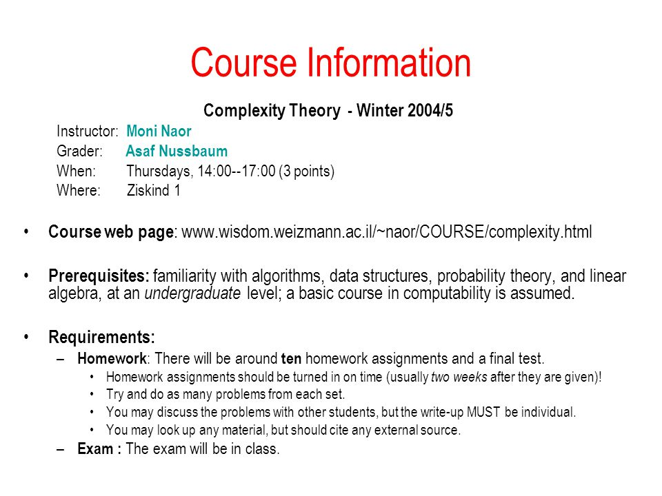 Course Information Complexity Theory - Winter 2004/5 Instructor: Moni Naor Grader: Asaf Nussbaum When: Thursdays, 14:00--17:00 (3 points) Where: Ziskind 1 Course web page : www.wisdom.weizmann.ac.il/~naor/COURSE/complexity.html Prerequisites: familiarity with algorithms, data structures, probability theory, and linear algebra, at an undergraduate level; a basic course in computability is assumed.