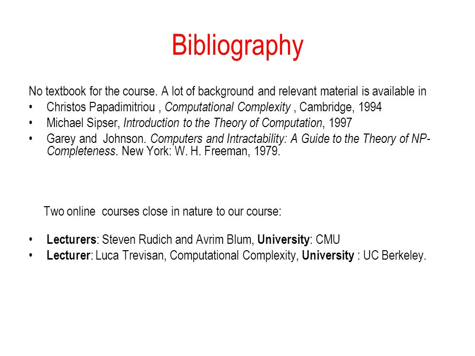 Bibliography No textbook for the course. A lot of background and relevant material is available in Christos Papadimitriou, Computational Complexity, C